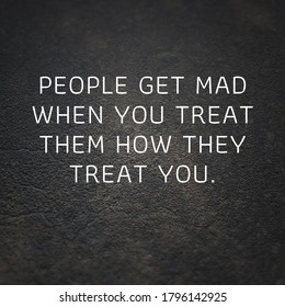 Inspirational typographical quote on cement background. People get mad when you treat them how they treat you.