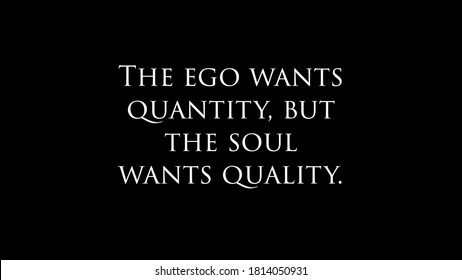"Inspire quote ""The ego wants quantity, but the soul wants quality"""