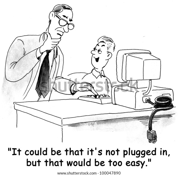 """""""IT could be that it's not plugged in, but that would be too easy."""""""