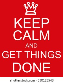 Keep Calm and Get Things Done red sign with a crown making a great concept.