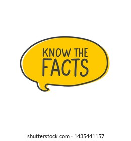 Know the facts tag in cartoon yellow speech bubble. Hand drawn dialog cloud with handwritten quote isolated on white background.
