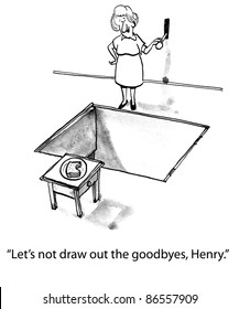 Let's not draw out the goodbyes, Henry.