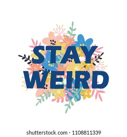Lettering floral card. The inscription: stay weird. Perfect design for greeting cards, posters, T-shirts, banners, print invitations.