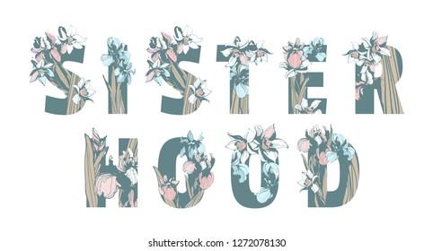 Lettering Inscription Sisterhood Girl Woman Power hand drawn floral pattern ornament lettering spring flowers iris narcissus. grunge illustration female feminist sisterhood t-shirt print