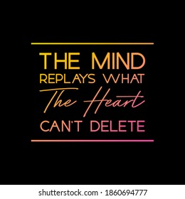 """Life Quote, """"The Mind Replays What The Heart Can't Delete""""."""