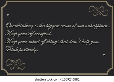 """LIfe Quotes """"Overthinking is the biggest cause of our unhappiness.  Keep yourself occupied. Keep your mind off things that don't help you. Think positively"""""""