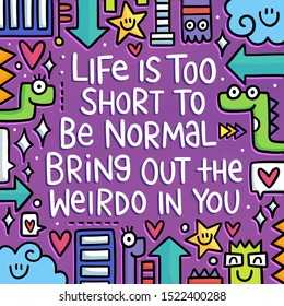 Life is too short to be normal. Bring out the Weirdo in you.