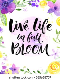 Live life in full of bloom. Inspirational saying, hand lettering card with warm wishes. Watercolor flowers and brush calligraphy. Bright yellow, purple and violet colors.
