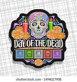 Logo for Day of the Dead, black decorative label with illustration of white spooky skull, burning candles, orange flowers, colorful greeting flags, original lettering for words day of the dead.