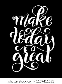 Make today great. Inspirational phrase. Modern calligraphy quote with handdrawn lettering. Template for print and poster. illustration.