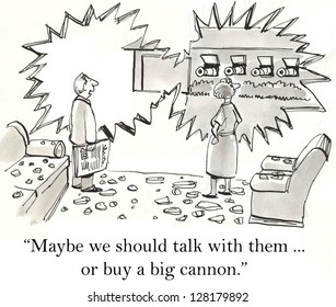 """""""Maybe we should talk with them ... or buy a big cannon."""""""