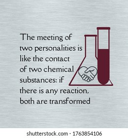 The meeting of two personalities is like the contact of two chemical substances: if there is any reaction, both are transformed. Inspirational relationship quotes and sayings