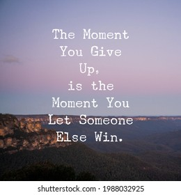 The Moment You Give Up, is the Moment You Let Someone Else Win. Motivational and inspiring quote.