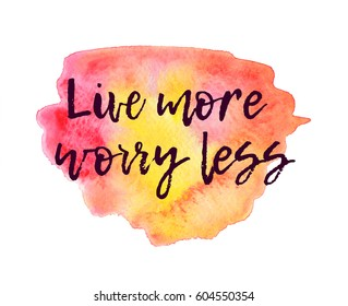 Motivating quote on the watercolor background. Positive inscription on a hand-drawn background. Live more worry less.