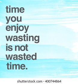 Motivational Quote on watercolor background - Time you enjoy wasting is not wasted time.