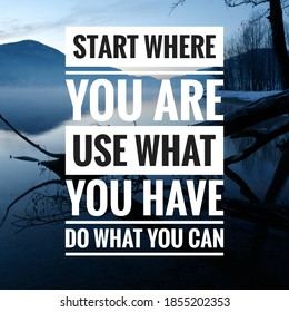 """Motivational Quote, """"Start where you are. Use what you have. Do what you can."""""""