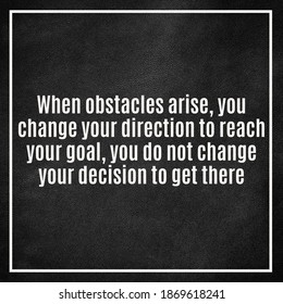 "Motivational Quote, ""When obstacles arise you change your direction to achieve your goals, you do not change your decision to get there."""