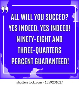 Motivational quotes. All will you succed? yes indeed, yes indeed! Ninety-eight and three-quarters percent guaranteed!