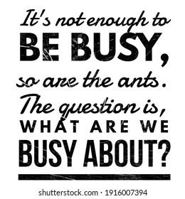 Motivational quotes, Deep meaning quotes, It's not enough to be busy, so are the ants. the question is, what are we busy about. Lifestyle and Ambition quotes.