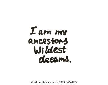 I am my ancestors wildest dreams! Handwritten message on a white background.