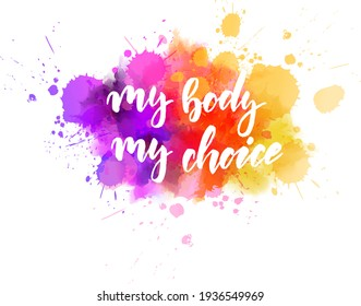 My body, my choice - motivational message. Handwritten modern calligraphy inspirational text on multicolored watercolor paint splash.