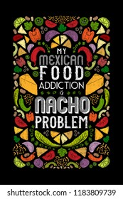 My Mexican Food Addiction is Nacho Problem Funny Pun Design with Mexican Food Ingredients. Great for kitchen decor, kitchen textiles, home decor, posters, promos, greeting cards, restaurants.
