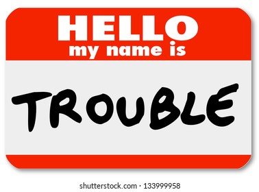 A namtag sticker with the words Hello My Name is Trouble representing a problem, issue, annoyance, mischief, danger, pain or stress