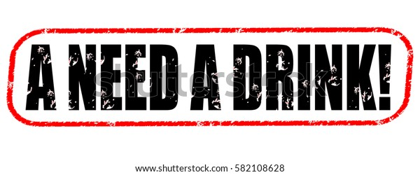 a need a drink! red and black stamp on white background.