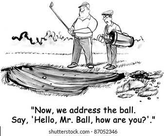 """""""Now we address the ball.  Say, Hello Mr. Ball how are you?"""
