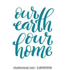 Our earth, our home handdrawn lettering. Environment protection poster for earth day, april 22. illustration.