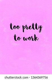 Too pretty to work funny girly quote with pink paint background