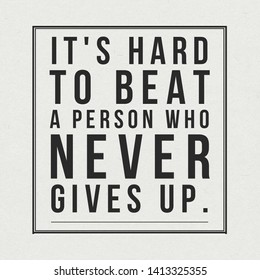 Quote about life. It's hard to beat a person who never gives up.