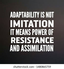Quote change. Adaptability is not imitation it means power of resistance and assimilation.