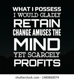 Quote change. What I possess I would gladly retain change amuses the mind yet scarcely profits.