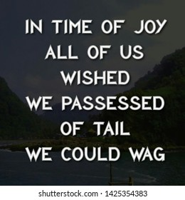 Quote happiness. In time of joy all of us wished, we passessed  of tail, we could wag