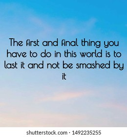 Quote inspirational. The first and final thing you have to do in this world is to last it and not be smashed by it.