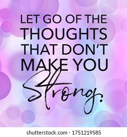 Quote - Let go of the thoughts that don't make you strong.