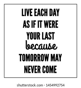 Quote life. Live each day as if it were your last because tomorrow may never come