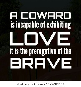 Quote love. A coward is incapable of exhibiting love it is the prerogative of the brave