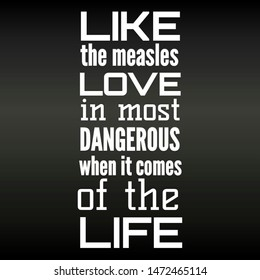 Quote love. Like the measles love in most dangerous when it comes of the life
