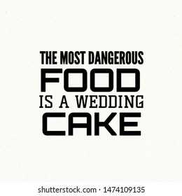 Quote love. The most dangerous food is a wedding cake