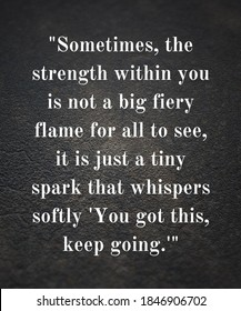 Quote: Sometimes, the strength within you is not a big fiery flame for all to see, it is just a tiny spark that whispers softly 'You got this, keep going.