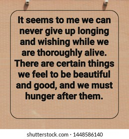 Quote success. It seems to me we can never give up longing and wishing while we are thoroughly alive