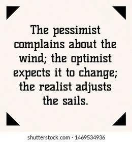 Quote wisdom. The pessimist complains about wind; the optimist expects it to change; the realist adjusts the sails