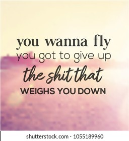Quote - You wanna fly you got to give up the shit that weighs you down