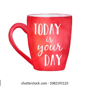 """Red mug with inspirational words """"Today is your day""""; quote to wish good luck and to boost up the mood. Greeting card, poster design. Hand drawn watercolor painting on white background, isolated."""