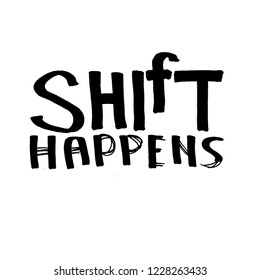 Shift Happens - quote. Black ink hand drawn lettering, design for t-shirt or poster