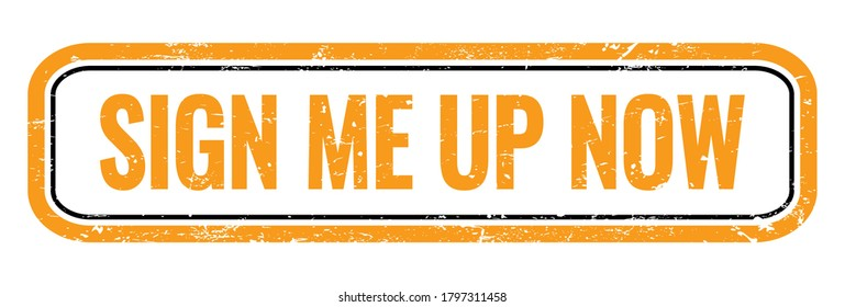 SIGN ME UP NOW orange grungy rectangle stamp sign.