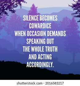 Silence becomes cowardice when occasion demands speaking out the whole truth and acting accordingly. Inspirational quotes.