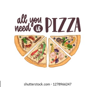 Slice of delicious classical pizza and All You Need Is Pizza slogan handwritten with calligraphic font on light background. Tasty meal of Italian cuisine. Hand drawn colorful illustration